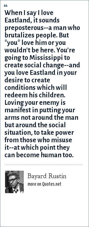 Bayard Rustin: When I say I love Eastland, it sounds preposterous--a man who brutalizes people. But *you* love him or you wouldn't be here. You're going to Mississippi to create social change--and you love Eastland in your desire to create conditions which will redeem his children. Loving your enemy is manifest in putting your arms not around the man but around the social situation, to take power from those who misuse it--at which point they can become human too.