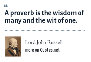 Lord John Russell: A proverb is the wisdom of many and the wit of one.