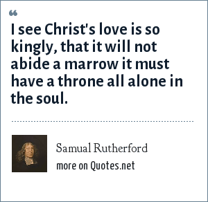 Samual Rutherford: I see Christ's love is so kingly, that it will not abide a marrow it must have a throne all alone in the soul.
