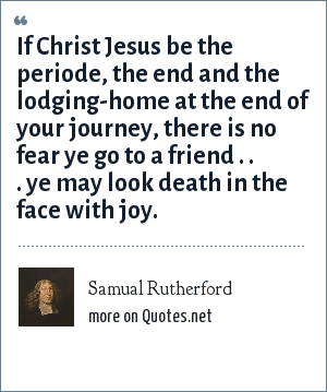 Samual Rutherford: If Christ Jesus be the periode, the end and the lodging-home at the end of your journey, there is no fear ye go to a friend . . . ye may look death in the face with joy.