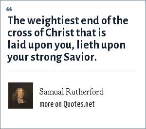 Samual Rutherford: The weightiest end of the cross of Christ that is laid upon you, lieth upon your strong Savior.