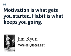 Jim Ryun: Motivation is what gets you started. Habit is what keeps you going.