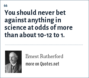 Ernest Rutherford: You should never bet against anything in science at odds of more than about 10-12 to 1.