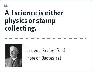Ernest Rutherford: All science is either physics or stamp collecting.