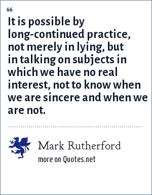 Mark Rutherford: It is possible by long-continued practice, not merely in lying, but in talking on subjects in which we have no real interest, not to know when we are sincere and when we are not.