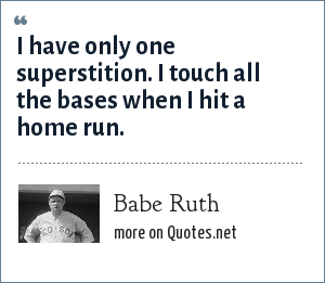 Babe Ruth: I have only one superstition. I touch all the bases when I hit a home run.