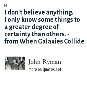 John Ryman: I don't believe anything. I only know some things to a greater degree of certainty than others. - from When Galaxies Collide