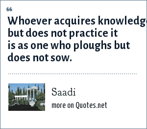 Saadi: Whoever acquires knowledge but does not practice it is as one who ploughs but does not sow.