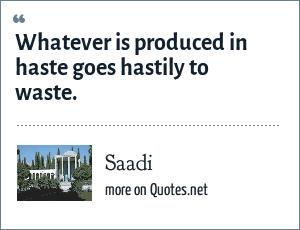 Saadi: Whatever is produced in haste goes hastily to waste.