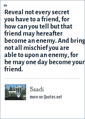 Saadi: Reveal not every secret you have to a friend, for how can you tell but that friend may hereafter become an enemy. And bring not all mischief you are able to upon an enemy, for he may one day become your friend.
