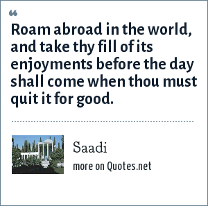 Saadi: Roam abroad in the world, and take thy fill of its enjoyments before the day shall come when thou must quit it for good.