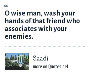 Saadi: O wise man, wash your hands of that friend who associates with your enemies.