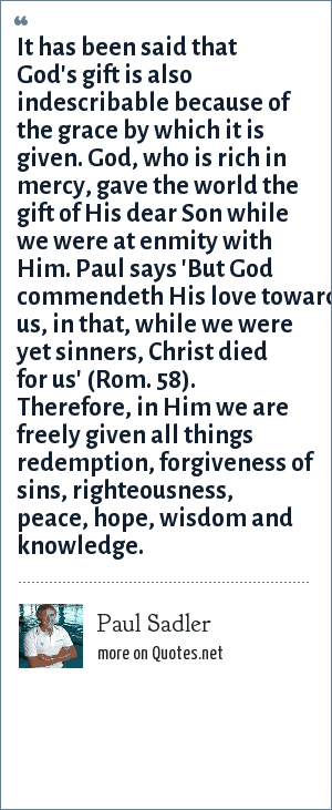 Paul Sadler: It has been said that God's gift is also indescribable because of the grace by which it is given. God, who is rich in mercy, gave the world the gift of His dear Son while we were at enmity with Him. Paul says 'But God commendeth His love toward us, in that, while we were yet sinners, Christ died for us' (Rom. 58). Therefore, in Him we are freely given all things redemption, forgiveness of sins, righteousness, peace, hope, wisdom and knowledge.