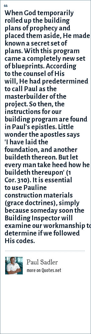 Paul Sadler: When God temporarily rolled up the building plans of prophecy and placed them aside, He made known a secret set of plans. With this program came a completely new set of blueprints. According to the counsel of His will, He had predetermined to call Paul as the masterbuilder of the project. So then, the instructions for our building program are found in Paul's epistles. Little wonder the apostles says 'I have laid the foundation, and another buildeth thereon. But let every man take heed how he buildeth thereupon' (1 Cor. 310). It is essential to use Pauline construction materials (grace doctrines), simply because someday soon the Building Inspector will examine our workmanship to determine if we followed His codes.