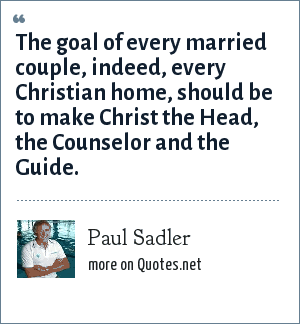 Paul Sadler: The goal of every married couple, indeed, every Christian home, should be to make Christ the Head, the Counselor and the Guide.