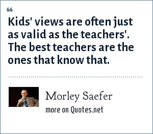 Morley Saefer: Kids' views are often just as valid as the teachers'. The best teachers are the ones that know that.