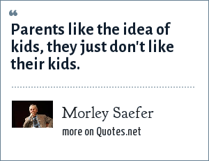 Morley Saefer: Parents like the idea of kids, they just don't like their kids.