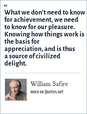 William Safire: What we don't need to know for achievement, we need to know for our pleasure. Knowing how things work is the basis for appreciation, and is thus a source of civilized delight.
