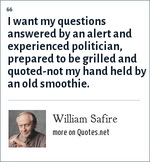 William Safire: I want my questions answered by an alert and experienced politician, prepared to be grilled and quoted-not my hand held by an old smoothie.