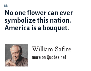 William Safire: No one flower can ever symbolize this nation. America is a bouquet.