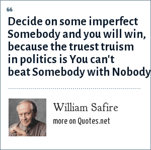 William Safire: Decide on some imperfect Somebody and you will win, because the truest truism in politics is You can't beat Somebody with Nobody.