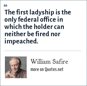 William Safire: The first ladyship is the only federal office in which the holder can neither be fired nor impeached.