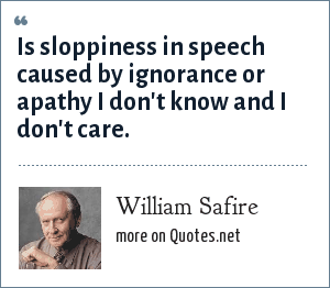 William Safire: Is sloppiness in speech caused by ignorance or apathy I don't know and I don't care.