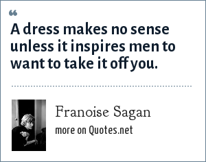 Franoise Sagan: A dress makes no sense unless it inspires men to want to take it off you.