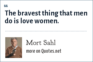 Mort Sahl: The bravest thing that men do is love women.