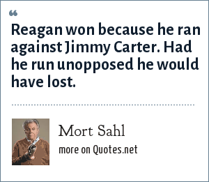 Mort Sahl: Reagan won because he ran against Jimmy Carter. Had he run unopposed he would have lost.