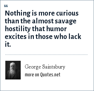 George Saintsbury: Nothing is more curious than the almost savage hostility that humor excites in those who lack it.