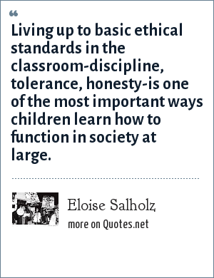 Eloise Salholz: Living up to basic ethical standards in the classroom-discipline, tolerance, honesty-is one of the most important ways children learn how to function in society at large.