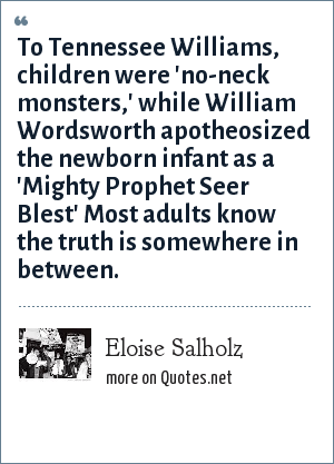 Eloise Salholz: To Tennessee Williams, children were 'no-neck monsters,' while William Wordsworth apotheosized the newborn infant as a 'Mighty Prophet Seer Blest' Most adults know the truth is somewhere in between.