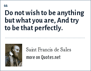 Saint Francis de Sales: Do not wish to be anything but what you are, And try to be that perfectly.