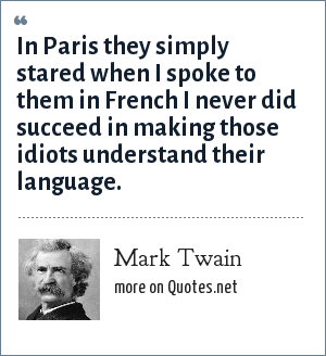 Mark Twain: In Paris they simply stared when I spoke to them in French I never did succeed in making those idiots understand their language.