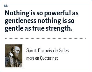 Saint Francis de Sales: Nothing is so powerful as gentleness nothing is so gentle as true strength.