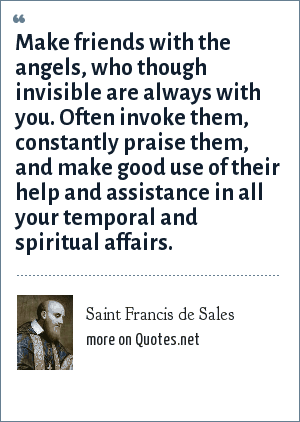 Saint Francis de Sales: Make friends with the angels, who though invisible are always with you. Often invoke them, constantly praise them, and make good use of their help and assistance in all your temporal and spiritual affairs.