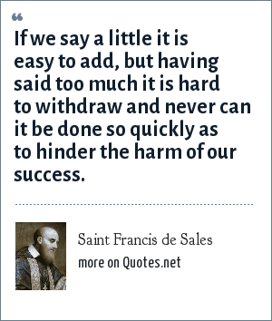 Saint Francis de Sales: If we say a little it is easy to add, but having said too much it is hard to withdraw and never can it be done so quickly as to hinder the harm of our success.