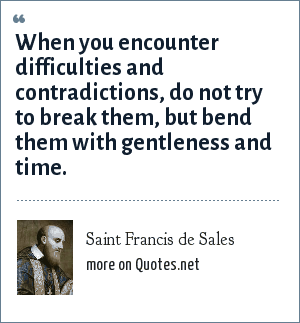 Saint Francis de Sales: When you encounter difficulties and contradictions, do not try to break them, but bend them with gentleness and time.