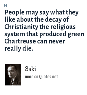 Saki: People may say what they like about the decay of Christianity the religious system that produced green Chartreuse can never really die.