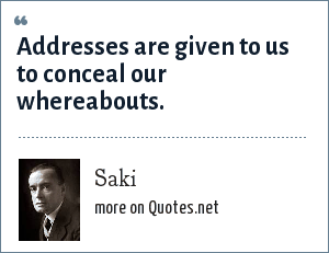 Saki: Addresses are given to us to conceal our whereabouts.