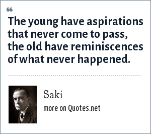 Saki: The young have aspirations that never come to pass, the old have reminiscences of what never happened.