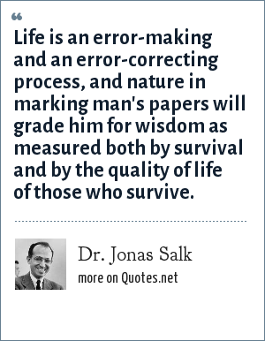 Dr. Jonas Salk: Life is an error-making and an error-correcting process, and nature in marking man's papers will grade him for wisdom as measured both by survival and by the quality of life of those who survive.