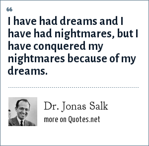 Dr. Jonas Salk: I have had dreams and I have had nightmares, but I have conquered my nightmares because of my dreams.
