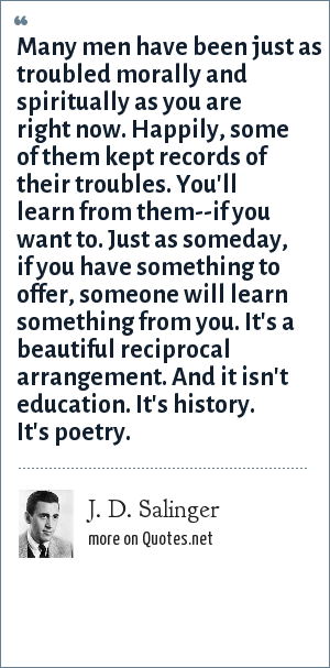 J. D. Salinger: Many men have been just as troubled morally and spiritually as you are right now. Happily, some of them kept records of their troubles. You'll learn from them--if you want to. Just as someday, if you have something to offer, someone will learn something from you. It's a beautiful reciprocal arrangement. And it isn't education. It's history. It's poetry.