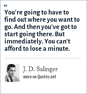 J. D. Salinger: You're going to have to find out where you want to go. And then you've got to start going there. But immediately. You can't afford to lose a minute.