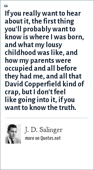 J. D. Salinger: If you really want to hear about it, the first thing you'll probably want to know is where I was born, and what my lousy childhood was like, and how my parents were occupied and all before they had me, and all that David Copperfield kind of crap, but I don't feel like going into it, if you want to know the truth.