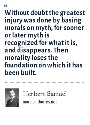 Herbert Samuel: Without doubt the greatest injury was done by basing morals on myth, for sooner or later myth is recognized for what it is, and disappears. Then morality loses the foundation on which it has been built.