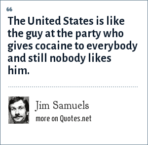 Jim Samuels: The United States is like the guy at the party who gives cocaine to everybody and still nobody likes him.