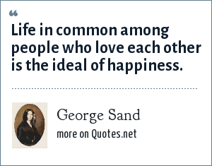 George Sand: Life in common among people who love each other is the ideal of happiness.